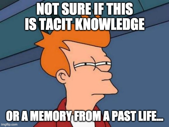 Not sure if this in tacit knowledge meme