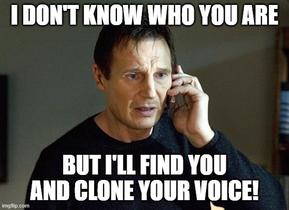 I DON'T KNOW WHO YOU ARE; BUT I'LL FIND YOU AND CLONE YOUR VOICE!