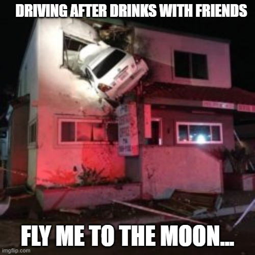DRIVING AFTER DRINKS WITH FRIENDS; FLY ME TO THE MOON...