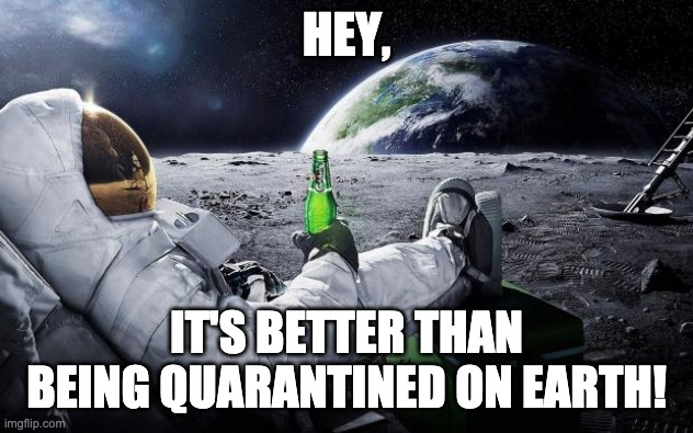HEY, IT'S BETTER THAN BEING QUARANTINED ON EARTH meme
