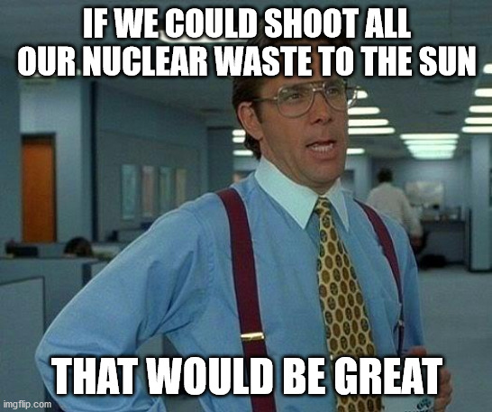 IF WE COULD SHOOT ALL OUR NUCLEAR WASTE TO THE SUN meme