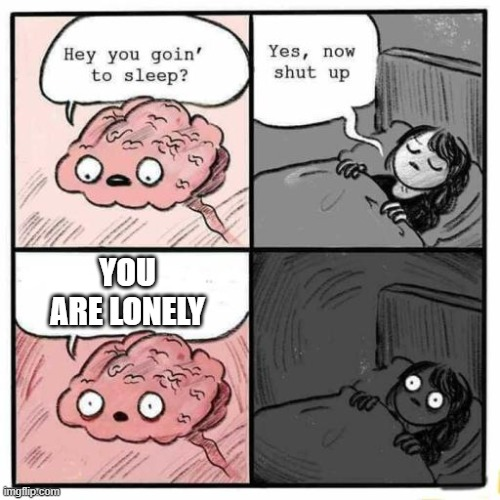 You are lonely meme