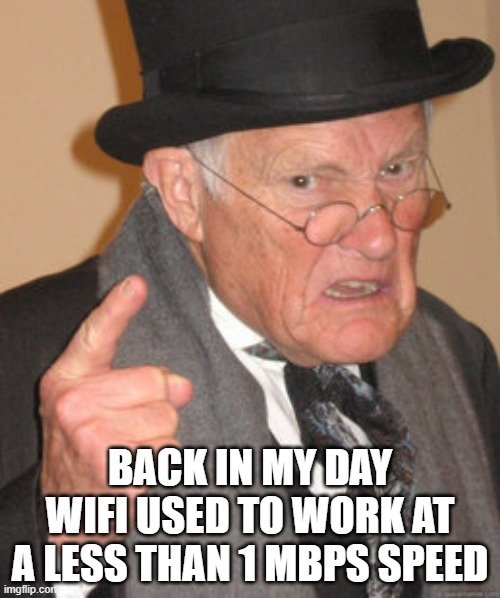 BACK IN MY DAY WIFI USED TO WORK AT A LESS THAN 1 MBPS SPEED meme